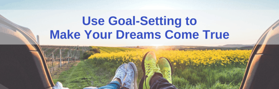 Use Goal Setting to Make Your Dreams Come True
