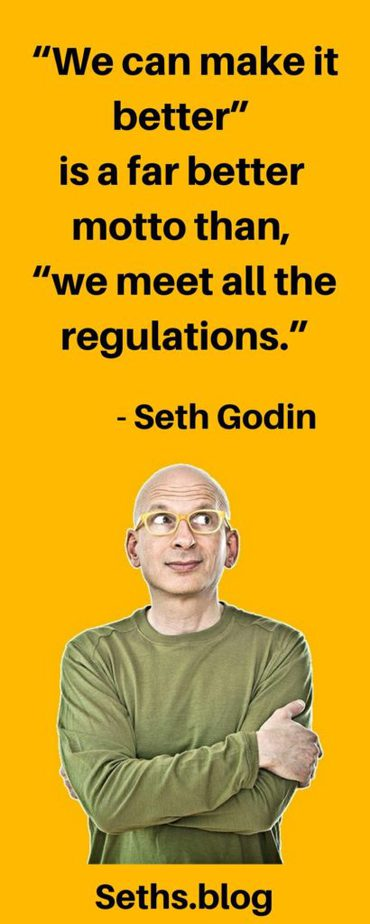 'We can make it better' is a far better motto than, 'we meet all the regulations.' #SethGodin #SethGodinQuote That is the meaning of integrity - standing in your Personal Power.